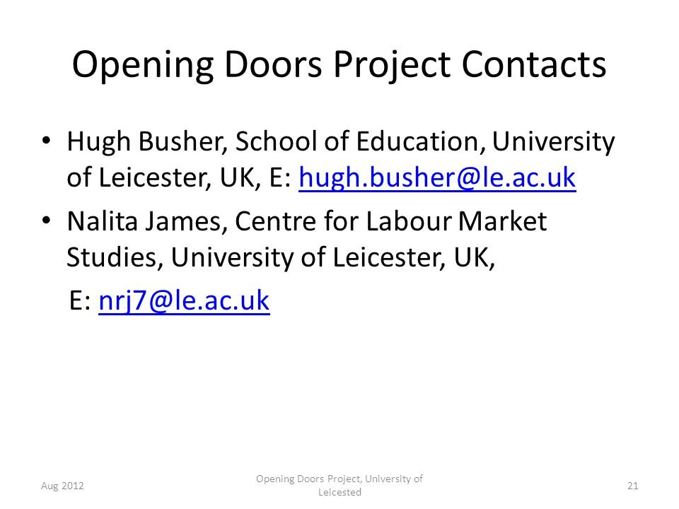Opening Doors Project Contacts Hugh Busher, School of Education, University of Leicester, UK, E: hugh.busher@le.ac.ukhugh.busher@le.ac.uk Nalita James, Centre for Labour Market Studies, University of Leicester, UK, E: nrj7@le.ac.uknrj7@le.ac.uk Aug 2012 Opening Doors Project, University of Leicested 21
