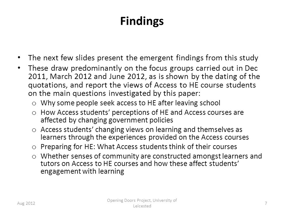 Findings The next few slides present the emergent findings from this study These draw predominantly on the focus groups carried out in Dec 2011, March 2012 and June 2012, as is shown by the dating of the quotations, and report the views of Access to HE course students on the main questions investigated by this paper: o Why some people seek access to HE after leaving school o How Access students' perceptions of HE and Access courses are affected by changing government policies o Access students' changing views on learning and themselves as learners through the experiences provided on the Access courses o Preparing for HE: What Access students think of their courses o Whether senses of community are constructed amongst learners and tutors on Access to HE courses and how these affect students' engagement with learning Aug 2012 Opening Doors Project, University of Leicested 7