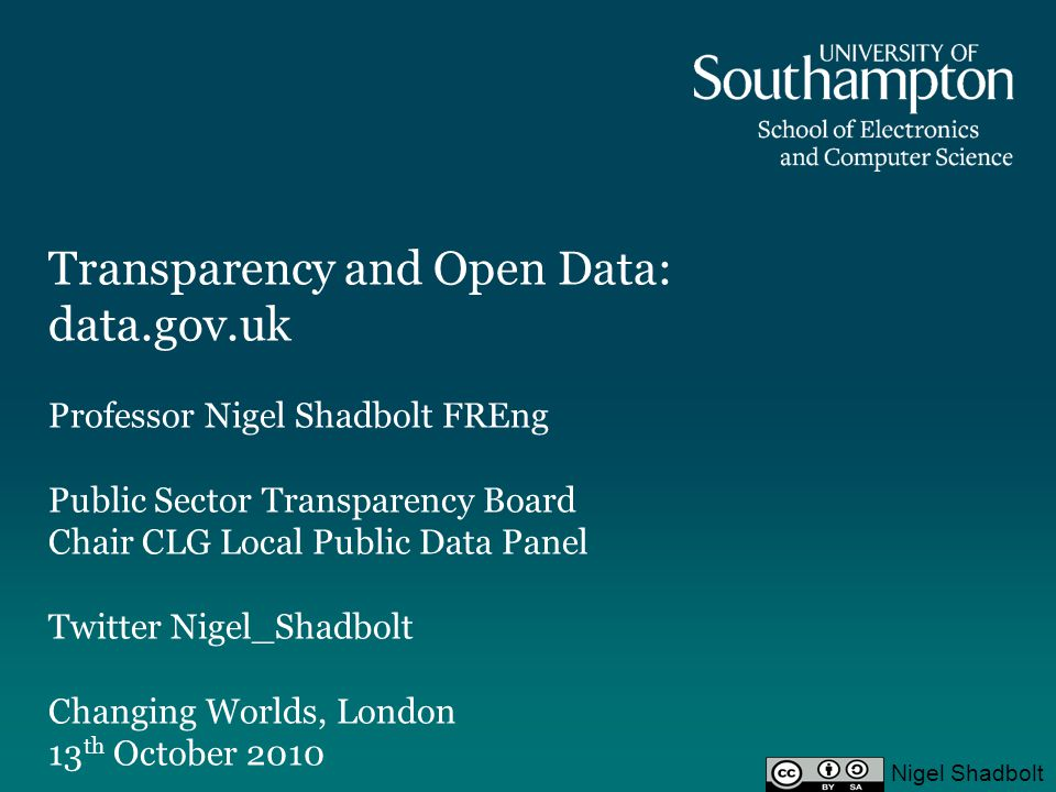 Transparency and Open Data: data.gov.uk Professor Nigel Shadbolt FREng Public Sector Transparency Board Chair CLG Local Public Data Panel Twitter Nigel_Shadbolt Changing Worlds, London 13 th October 2010 Nigel Shadbolt