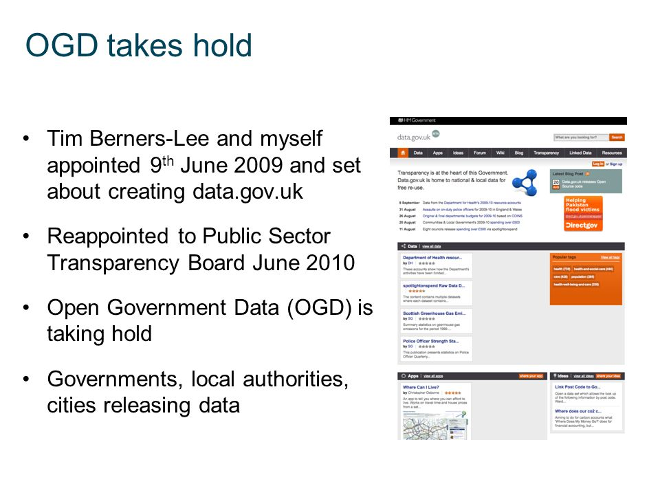 OGD takes hold Tim Berners-Lee and myself appointed 9 th June 2009 and set about creating data.gov.uk Reappointed to Public Sector Transparency Board June 2010 Open Government Data (OGD) is taking hold Governments, local authorities, cities releasing data