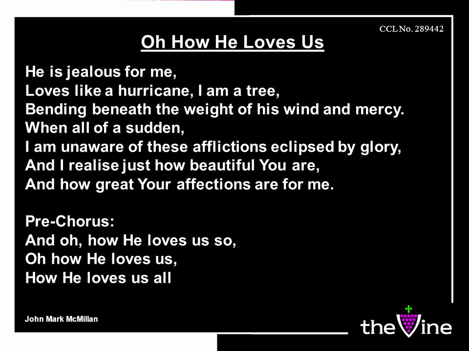Oh How He Loves Us He is jealous for me, Loves like a hurricane, I am a tree, Bending beneath the weight of his wind and mercy.