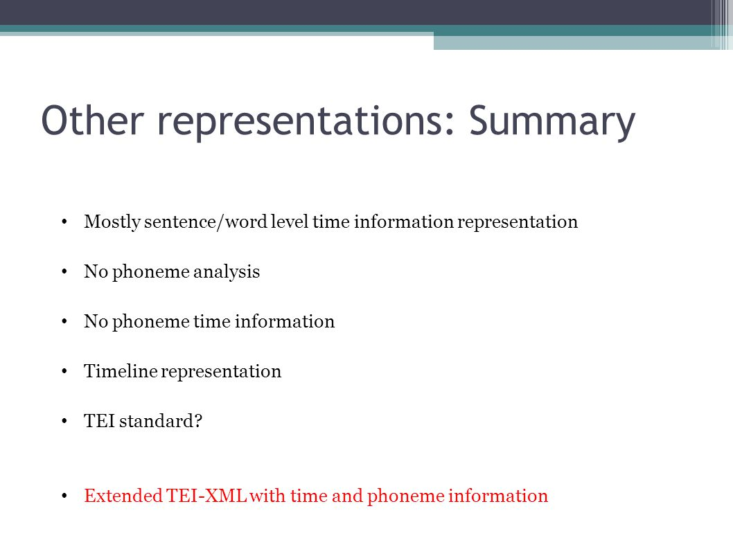 Other representations: Summary Mostly sentence/word level time information representation No phoneme analysis No phoneme time information Timeline representation TEI standard