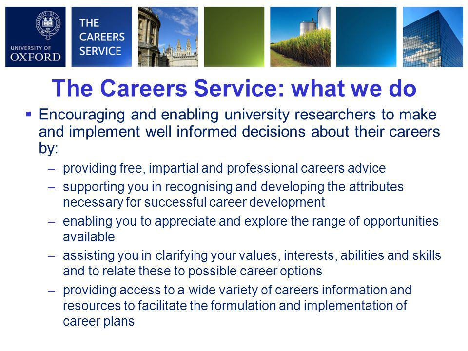  Encouraging and enabling university researchers to make and implement well informed decisions about their careers by: –providing free, impartial and professional careers advice –supporting you in recognising and developing the attributes necessary for successful career development –enabling you to appreciate and explore the range of opportunities available –assisting you in clarifying your values, interests, abilities and skills and to relate these to possible career options –providing access to a wide variety of careers information and resources to facilitate the formulation and implementation of career plans The Careers Service: what we do