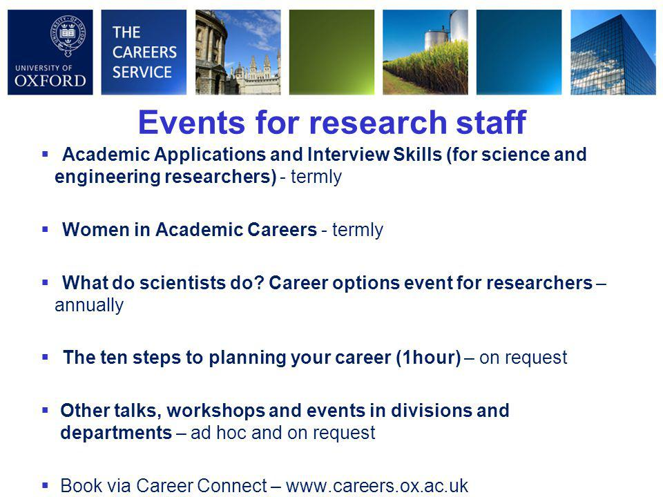 Events for research staff  Academic Applications and Interview Skills (for science and engineering researchers) - termly  Women in Academic Careers - termly  What do scientists do.