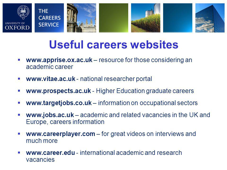 Useful careers websites    – resource for those considering an academic career    - national researcher portal    - Higher Education graduate careers    – information on occupational sectors    – academic and related vacancies in the UK and Europe, careers information    – for great videos on interviews and much more    - international academic and research vacancies