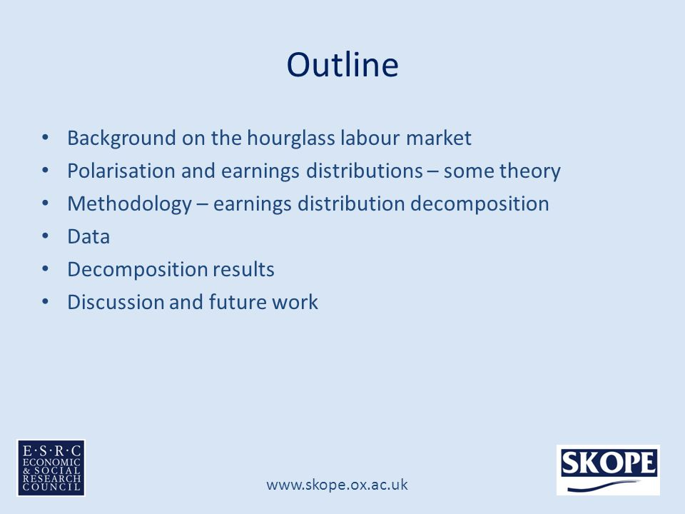 www.skope.ox.ac.uk Outline Background on the hourglass labour market Polarisation and earnings distributions – some theory Methodology – earnings distribution decomposition Data Decomposition results Discussion and future work