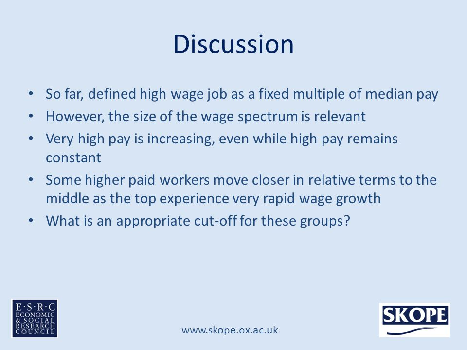 www.skope.ox.ac.uk Discussion So far, defined high wage job as a fixed multiple of median pay However, the size of the wage spectrum is relevant Very high pay is increasing, even while high pay remains constant Some higher paid workers move closer in relative terms to the middle as the top experience very rapid wage growth What is an appropriate cut-off for these groups