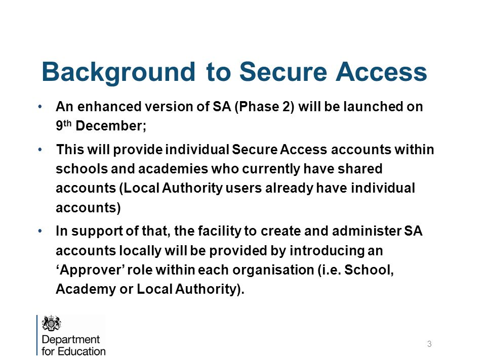 Background to Secure Access An enhanced version of SA (Phase 2) will be launched on 9 th December; This will provide individual Secure Access accounts within schools and academies who currently have shared accounts (Local Authority users already have individual accounts) In support of that, the facility to create and administer SA accounts locally will be provided by introducing an 'Approver' role within each organisation (i.e.