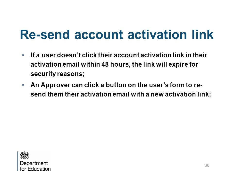 Re-send account activation link If a user doesn't click their account activation link in their activation email within 48 hours, the link will expire for security reasons; An Approver can click a button on the user's form to re- send them their activation email with a new activation link; 36