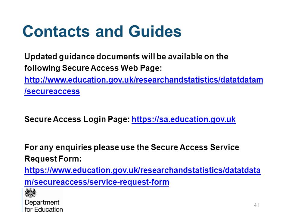 Contacts and Guides Updated guidance documents will be available on the following Secure Access Web Page: http://www.education.gov.uk/researchandstatistics/datatdatam /secureaccess http://www.education.gov.uk/researchandstatistics/datatdatam /secureaccess Secure Access Login Page: https://sa.education.gov.ukhttps://sa.education.gov.uk For any enquiries please use the Secure Access Service Request Form: https://www.education.gov.uk/researchandstatistics/datatdata m/secureaccess/service-request-form https://www.education.gov.uk/researchandstatistics/datatdata m/secureaccess/service-request-form 41