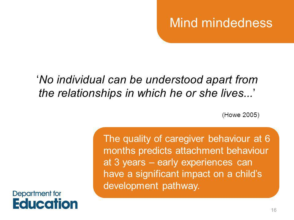 Mind mindedness 'No individual can be understood apart from the relationships in which he or she lives...' (Howe 2005) The quality of caregiver behaviour at 6 months predicts attachment behaviour at 3 years – early experiences can have a significant impact on a child's development pathway.
