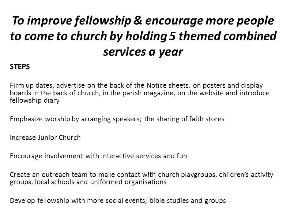 To improve fellowship & encourage more people to come to church by holding 5 themed combined services a year STEPS Firm up dates, advertise on the back of the Notice sheets, on posters and display boards in the back of church, in the parish magazine, on the website and introduce fellowship diary Emphasize worship by arranging speakers; the sharing of faith stores Increase Junior Church Encourage involvement with interactive services and fun Create an outreach team to make contact with church playgroups, children's activity groups, local schools and uniformed organisations Develop fellowship with more social events, bible studies and groups