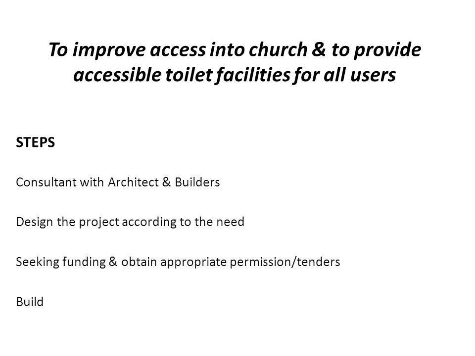 STEPS Consultant with Architect & Builders Design the project according to the need Seeking funding & obtain appropriate permission/tenders Build To improve access into church & to provide accessible toilet facilities for all users