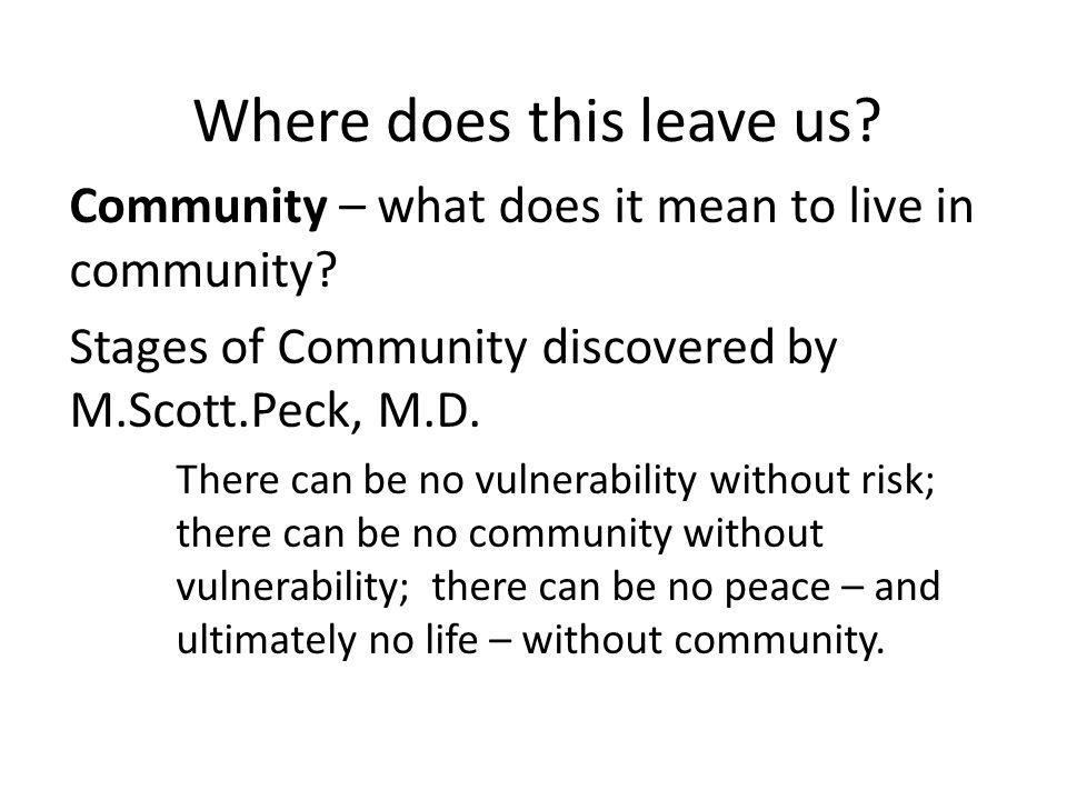 Where does this leave us. Community – what does it mean to live in community.