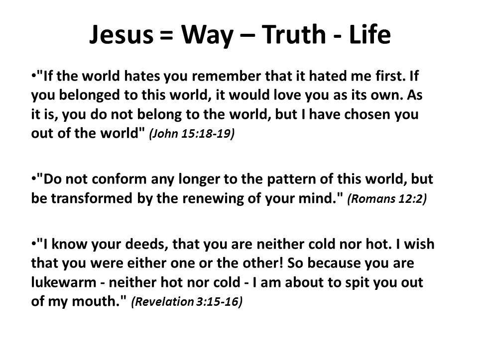 Jesus = Way – Truth - Life If the world hates you remember that it hated me first.