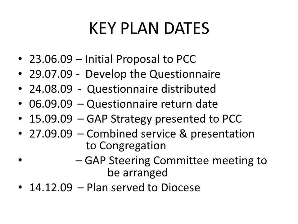 KEY PLAN DATES 23.06.09 – Initial Proposal to PCC 29.07.09 - Develop the Questionnaire 24.08.09- Questionnaire distributed 06.09.09– Questionnaire return date 15.09.09– GAP Strategy presented to PCC 27.09.09– Combined service & presentation to Congregation – GAP Steering Committee meeting to be arranged 14.12.09– Plan served to Diocese