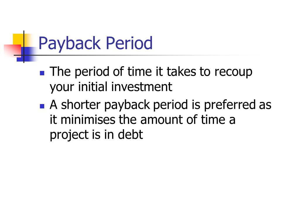 Payback Period The period of time it takes to recoup your initial investment A shorter payback period is preferred as it minimises the amount of time a project is in debt