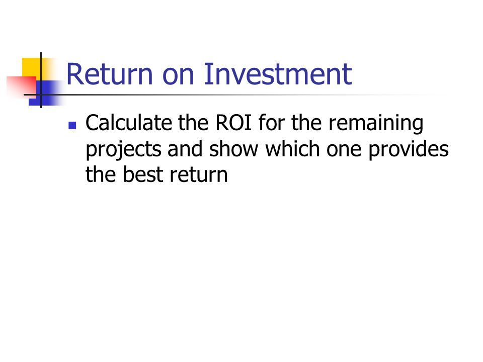 Return on Investment Calculate the ROI for the remaining projects and show which one provides the best return