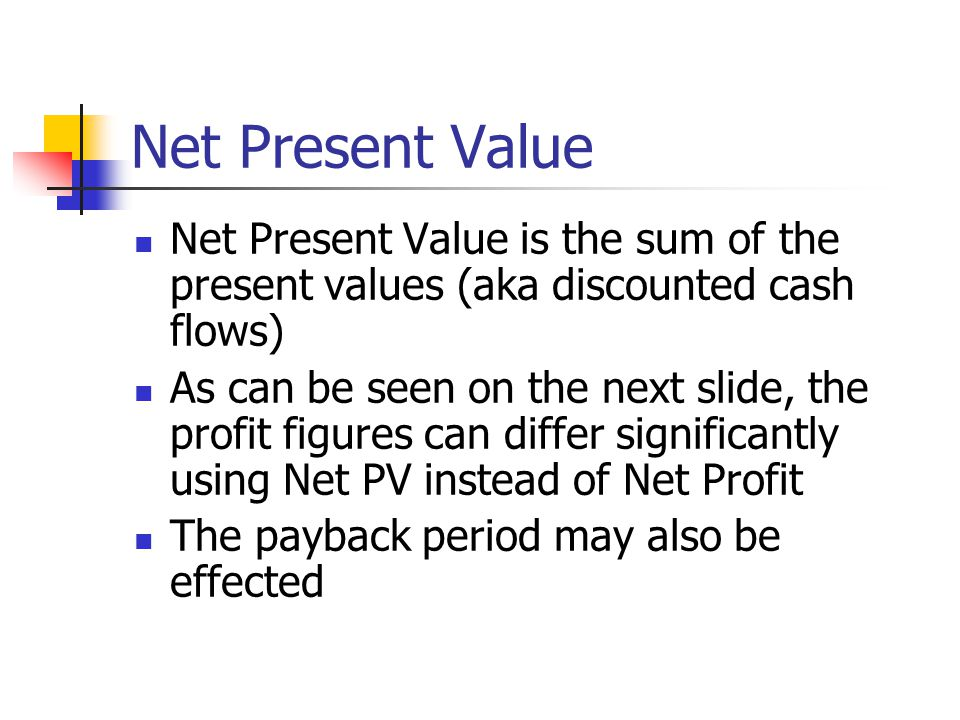 Net Present Value Net Present Value is the sum of the present values (aka discounted cash flows) As can be seen on the next slide, the profit figures can differ significantly using Net PV instead of Net Profit The payback period may also be effected