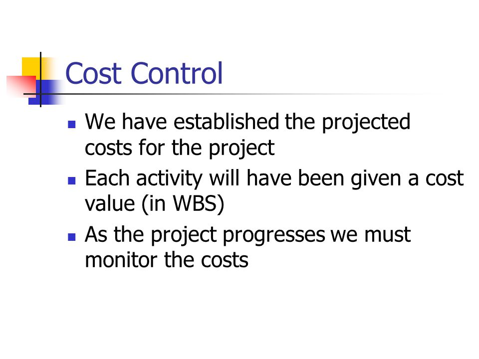 Cost Control We have established the projected costs for the project Each activity will have been given a cost value (in WBS) As the project progresses we must monitor the costs
