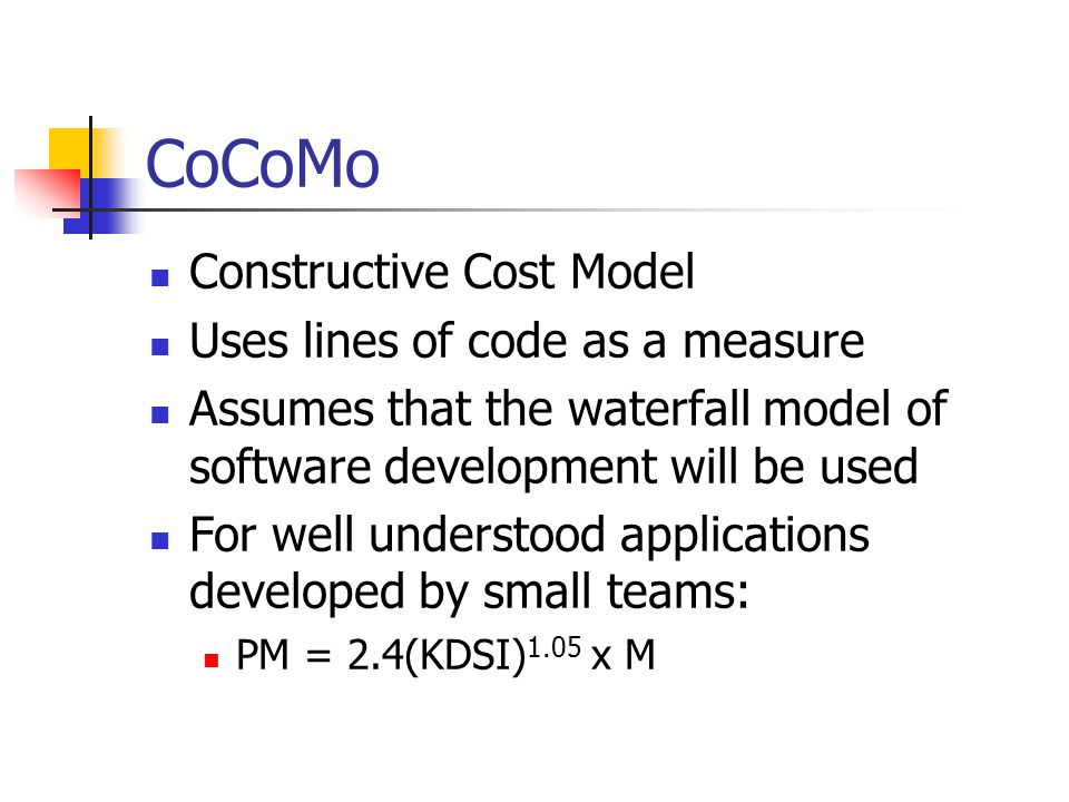 CoCoMo Constructive Cost Model Uses lines of code as a measure Assumes that the waterfall model of software development will be used For well understood applications developed by small teams: PM = 2.4(KDSI) 1.05 x M