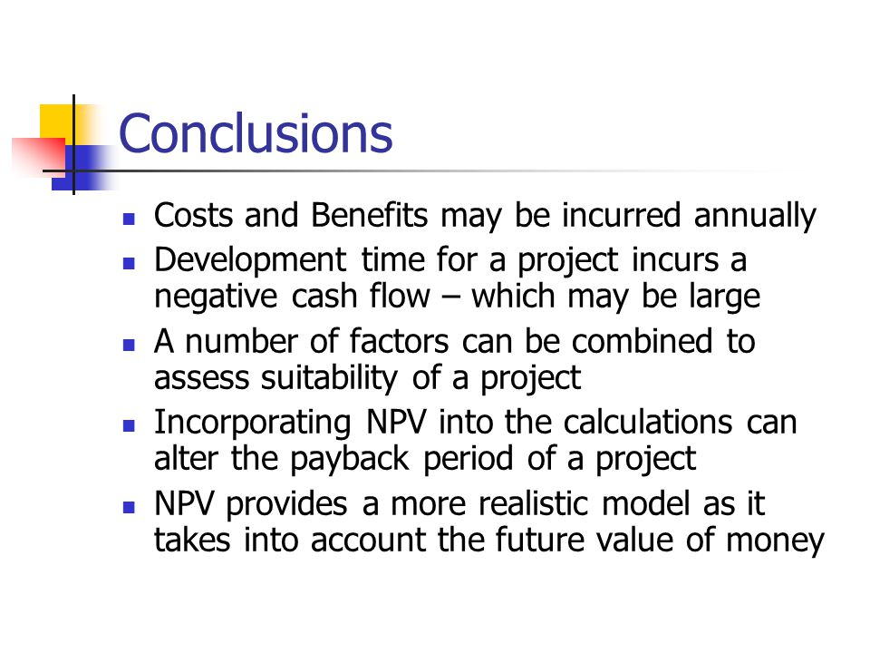 Conclusions Costs and Benefits may be incurred annually Development time for a project incurs a negative cash flow – which may be large A number of factors can be combined to assess suitability of a project Incorporating NPV into the calculations can alter the payback period of a project NPV provides a more realistic model as it takes into account the future value of money