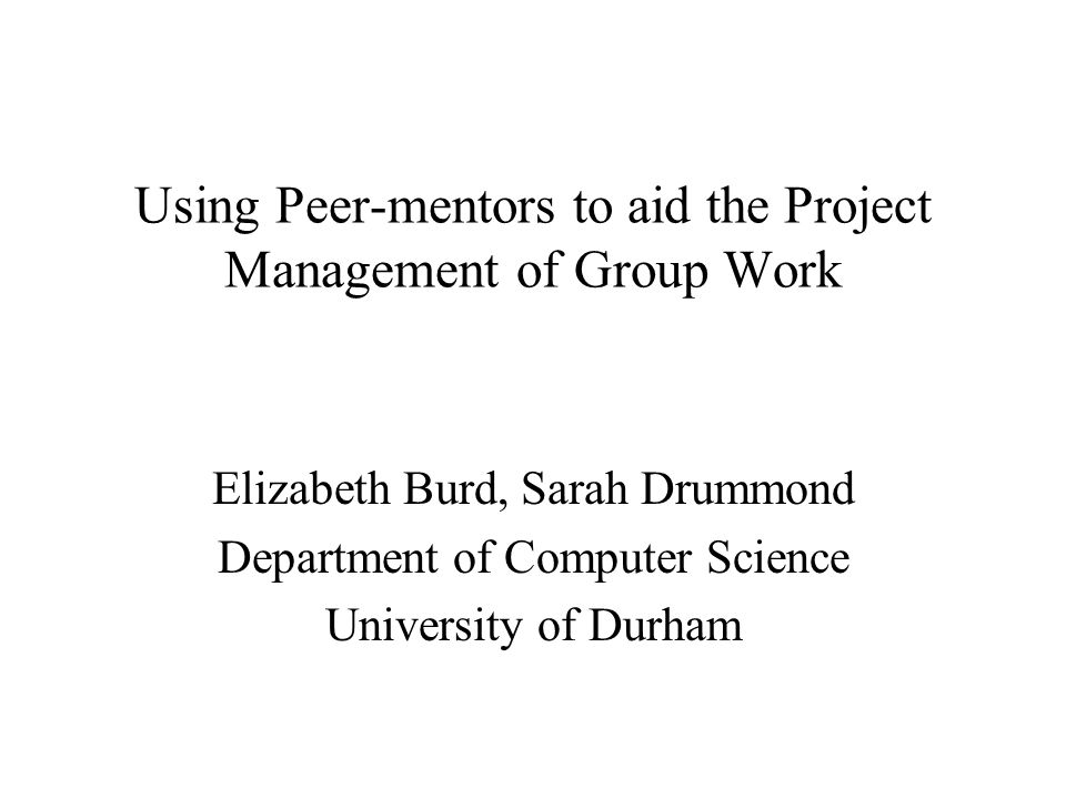 Using Peer-mentors to aid the Project Management of Group Work Elizabeth Burd, Sarah Drummond Department of Computer Science University of Durham