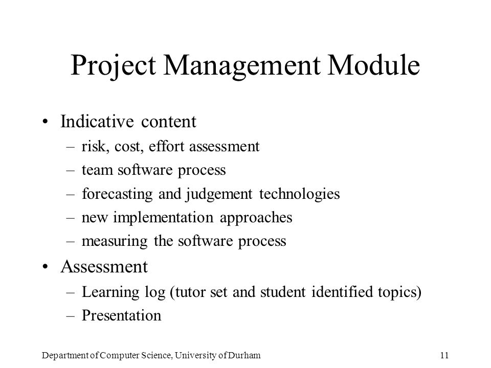Department of Computer Science, University of Durham11 Project Management Module Indicative content –risk, cost, effort assessment –team software process –forecasting and judgement technologies –new implementation approaches –measuring the software process Assessment –Learning log (tutor set and student identified topics) –Presentation