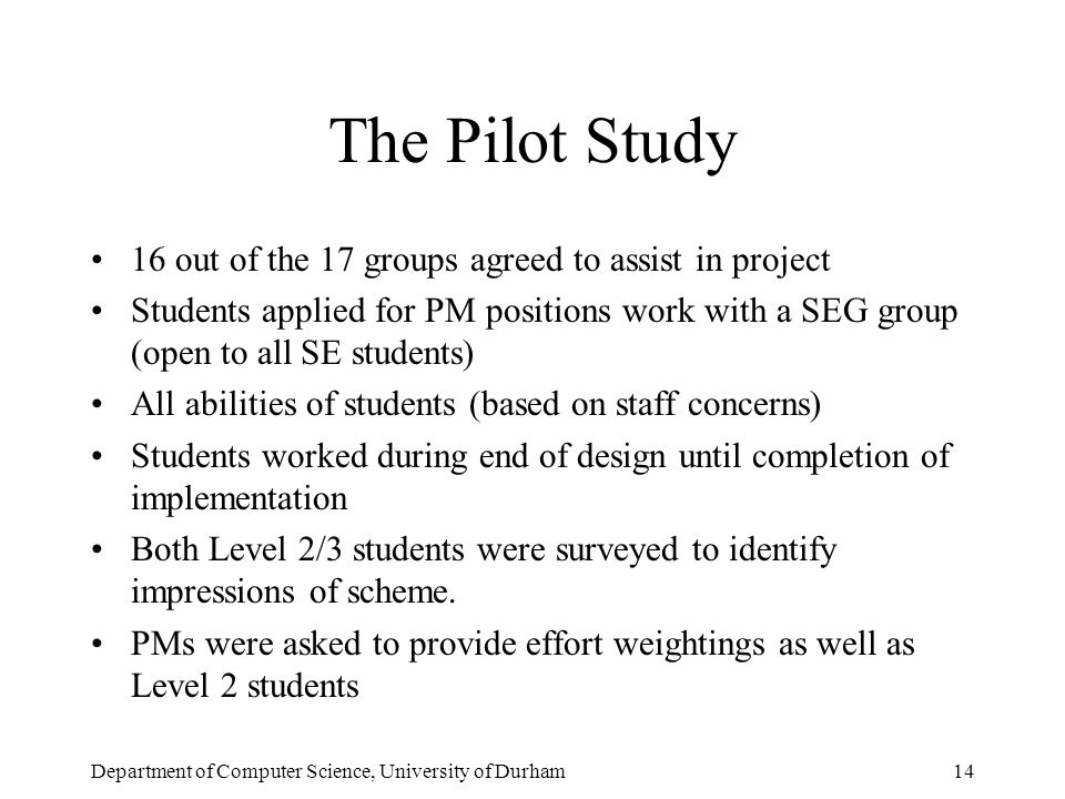 Department of Computer Science, University of Durham14 The Pilot Study 16 out of the 17 groups agreed to assist in project Students applied for PM positions work with a SEG group (open to all SE students) All abilities of students (based on staff concerns) Students worked during end of design until completion of implementation Both Level 2/3 students were surveyed to identify impressions of scheme.
