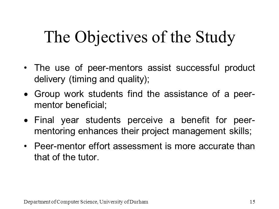 Department of Computer Science, University of Durham15 The Objectives of the Study The use of peer-mentors assist successful product delivery (timing and quality);  Group work students find the assistance of a peer- mentor beneficial;  Final year students perceive a benefit for peer- mentoring enhances their project management skills; Peer-mentor effort assessment is more accurate than that of the tutor.
