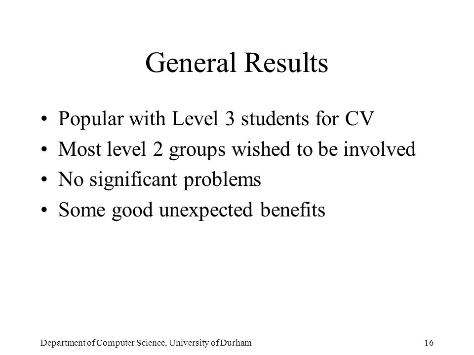 Department of Computer Science, University of Durham16 General Results Popular with Level 3 students for CV Most level 2 groups wished to be involved No significant problems Some good unexpected benefits