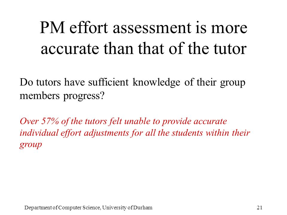 Department of Computer Science, University of Durham21 PM effort assessment is more accurate than that of the tutor Do tutors have sufficient knowledge of their group members progress.