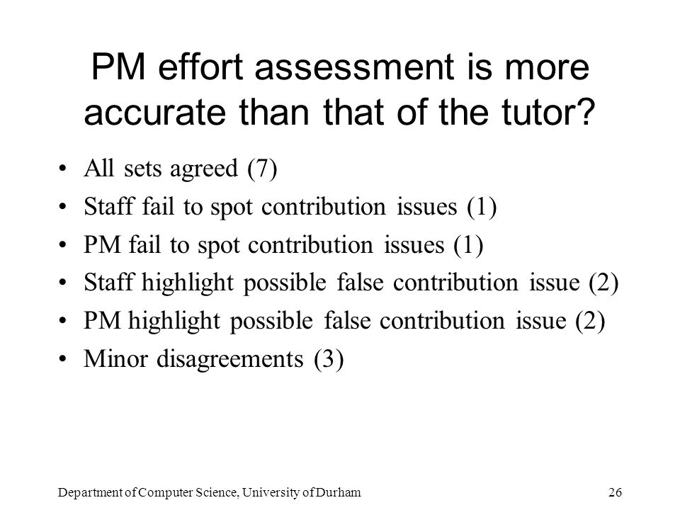 Department of Computer Science, University of Durham26 PM effort assessment is more accurate than that of the tutor.