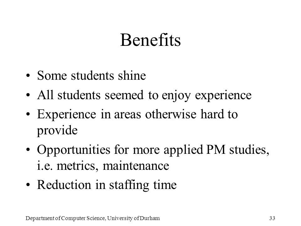 Department of Computer Science, University of Durham33 Benefits Some students shine All students seemed to enjoy experience Experience in areas otherwise hard to provide Opportunities for more applied PM studies, i.e.
