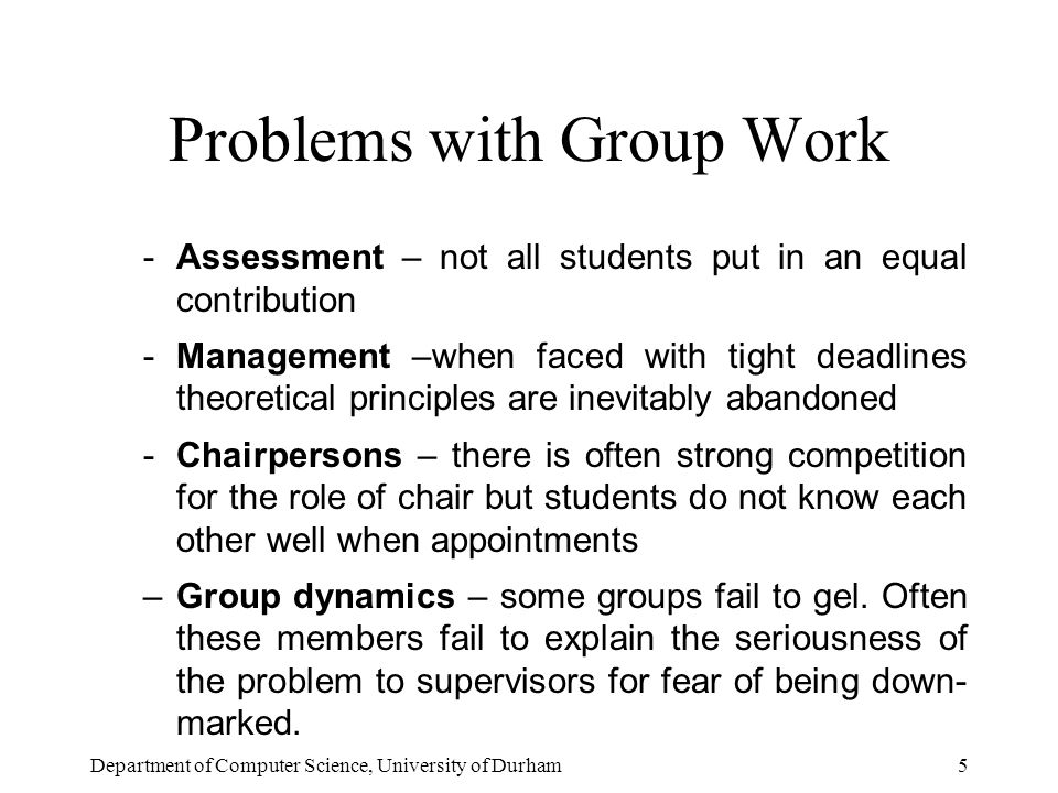 Department of Computer Science, University of Durham5 Problems with Group Work -Assessment – not all students put in an equal contribution -Management –when faced with tight deadlines theoretical principles are inevitably abandoned -Chairpersons – there is often strong competition for the role of chair but students do not know each other well when appointments –Group dynamics – some groups fail to gel.