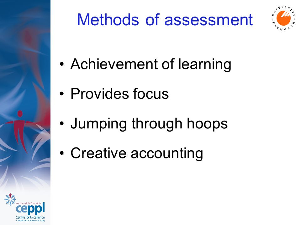 Methods of assessment Achievement of learning Provides focus Jumping through hoops Creative accounting