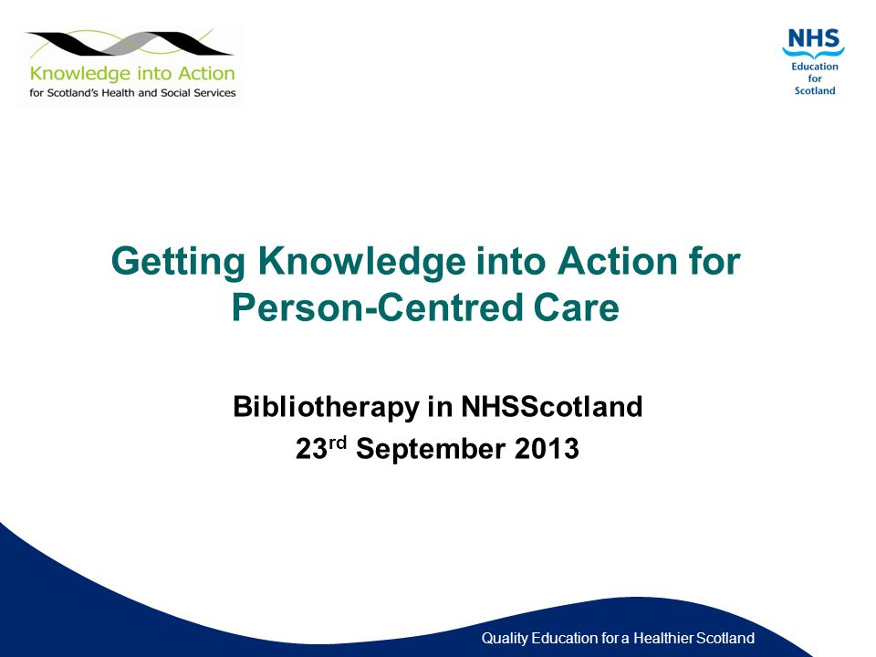 Quality Education for a Healthier Scotland Getting Knowledge into Action for Person-Centred Care Bibliotherapy in NHSScotland 23 rd September 2013