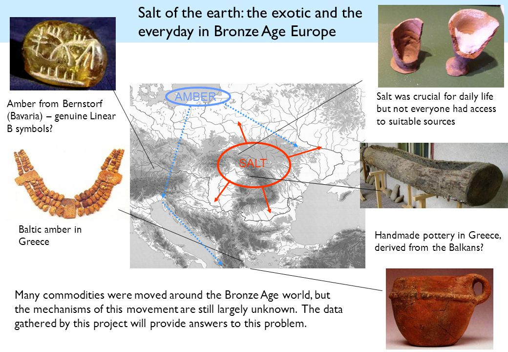 Salt of the earth: the exotic and the everyday in Bronze Age Europe AMBER SALT Baltic amber in Greece Amber from Bernstorf (Bavaria) – genuine Linear B symbols.