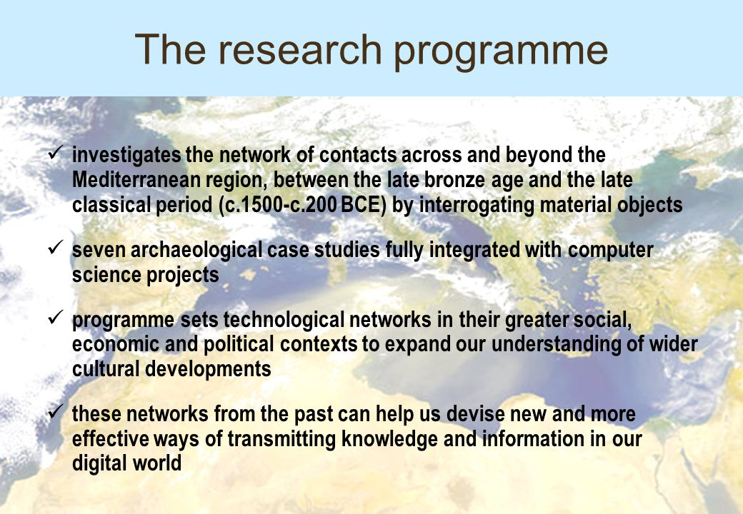 The research programme investigates the network of contacts across and beyond the Mediterranean region, between the late bronze age and the late classical period (c.1500-c.200 BCE) by interrogating material objects seven archaeological case studies fully integrated with computer science projects programme sets technological networks in their greater social, economic and political contexts to expand our understanding of wider cultural developments these networks from the past can help us devise new and more effective ways of transmitting knowledge and information in our digital world