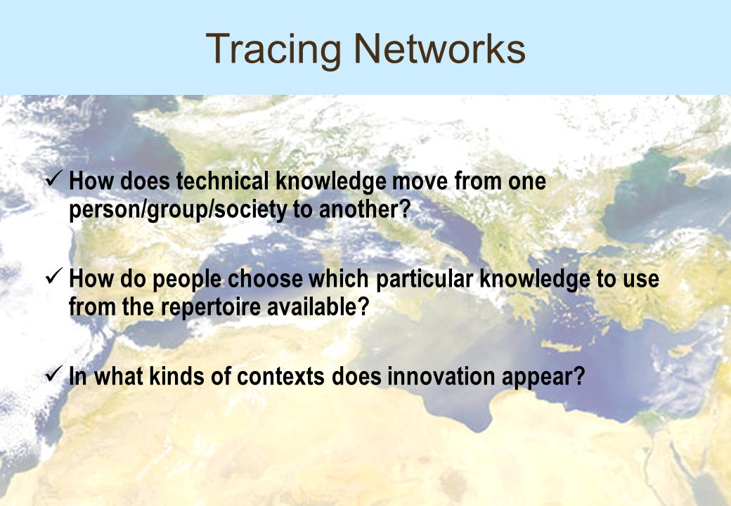 Tracing Networks How does technical knowledge move from one person/group/society to another.