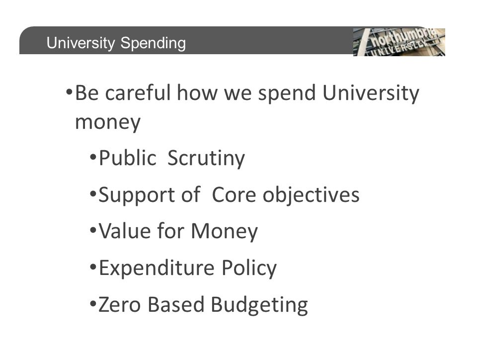 Be careful how we spend University money Public Scrutiny Support of Core objectives Value for Money Expenditure Policy Zero Based Budgeting University Spending