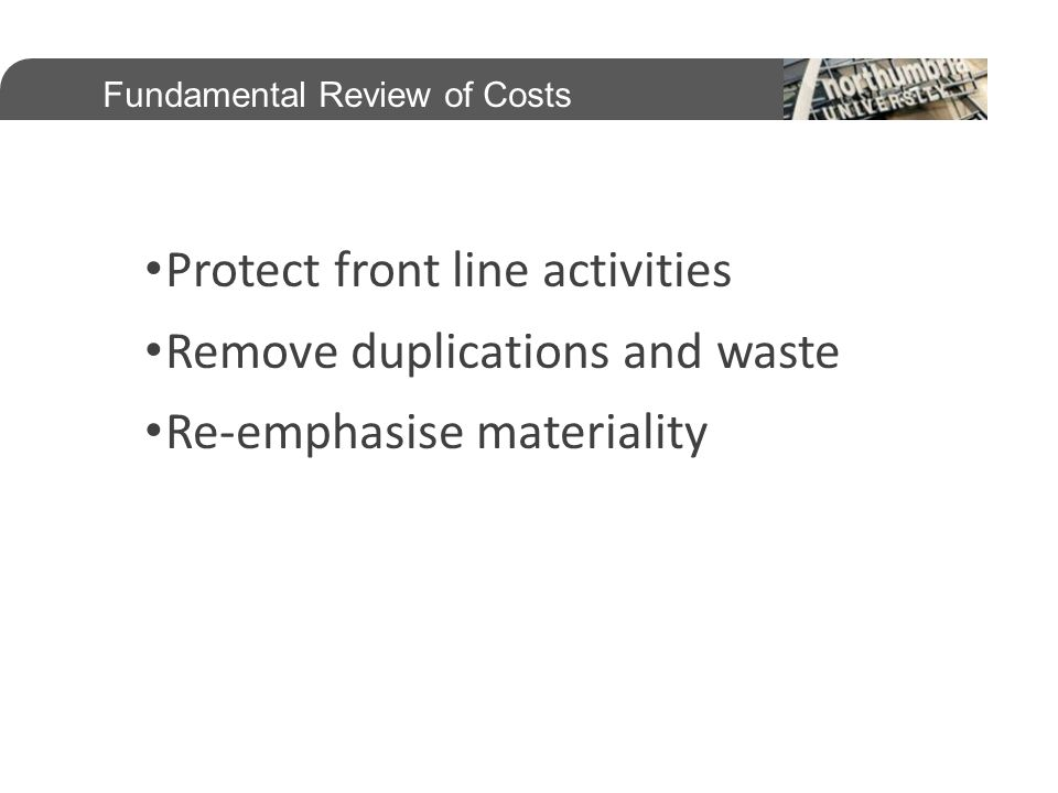 Protect front line activities Remove duplications and waste Re-emphasise materiality Fundamental Review of Costs