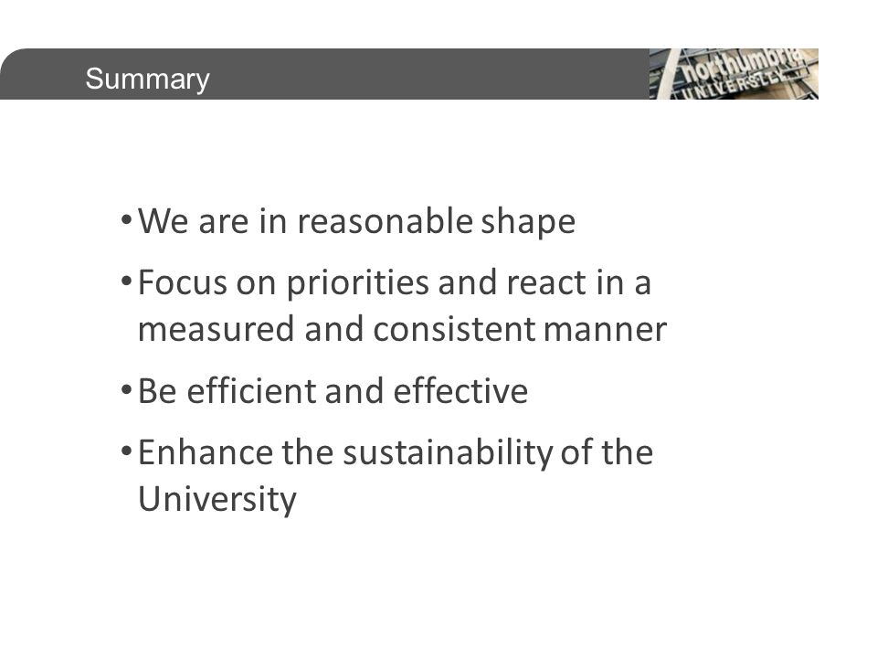 Summary We are in reasonable shape Focus on priorities and react in a measured and consistent manner Be efficient and effective Enhance the sustainability of the University