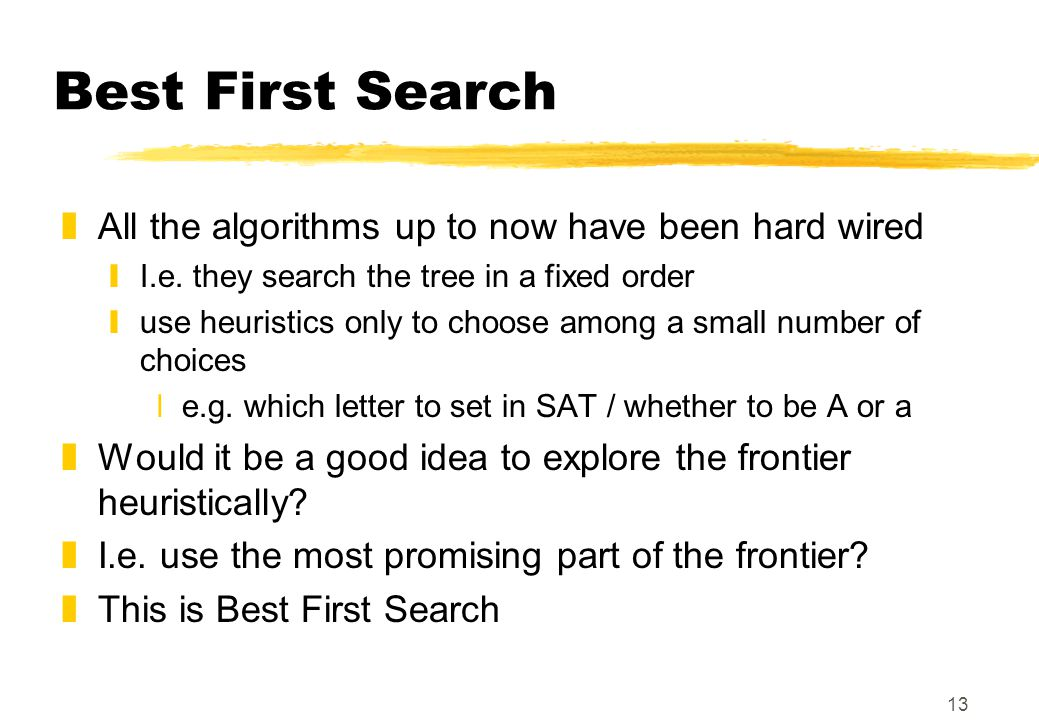 13 Best First Search zAll the algorithms up to now have been hard wired yI.e.