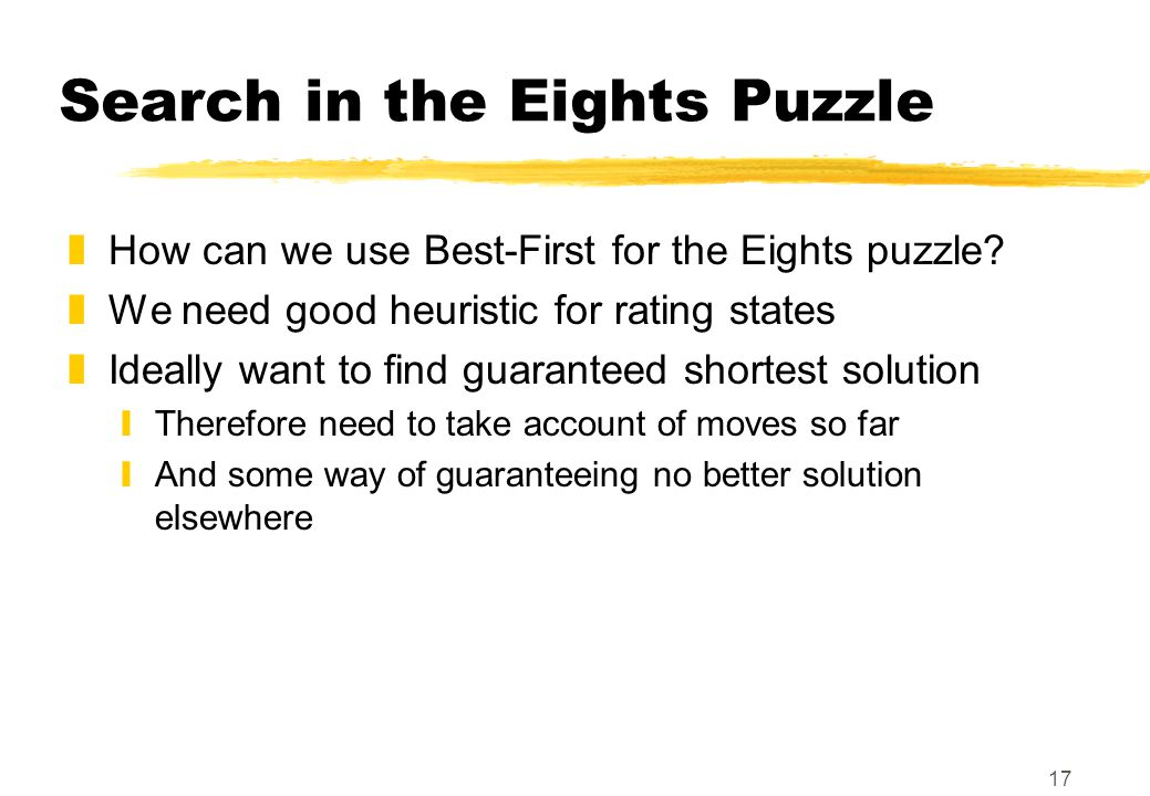 17 Search in the Eights Puzzle zHow can we use Best-First for the Eights puzzle.