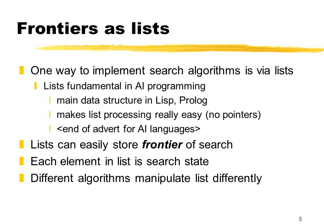 5 Frontiers as lists zOne way to implement search algorithms is via lists yLists fundamental in AI programming xmain data structure in Lisp, Prolog xmakes list processing really easy (no pointers) x zLists can easily store frontier of search zEach element in list is search state zDifferent algorithms manipulate list differently