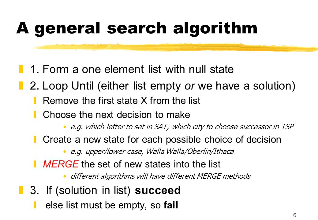 6 A general search algorithm z1. Form a one element list with null state z2.