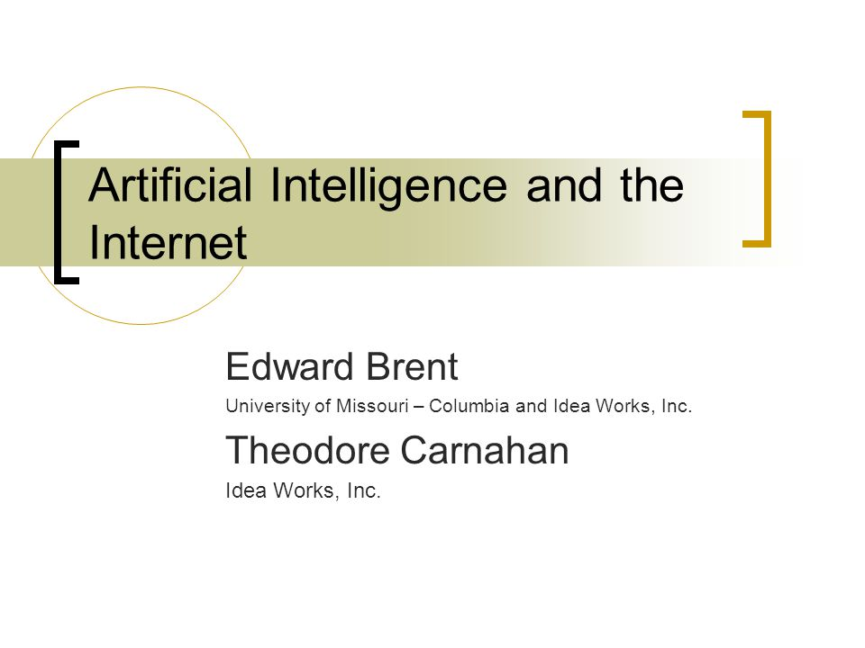 Artificial Intelligence and the Internet Edward Brent University of Missouri – Columbia and Idea Works, Inc.