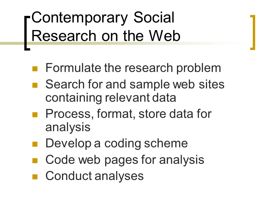 Contemporary Social Research on the Web Formulate the research problem Search for and sample web sites containing relevant data Process, format, store data for analysis Develop a coding scheme Code web pages for analysis Conduct analyses