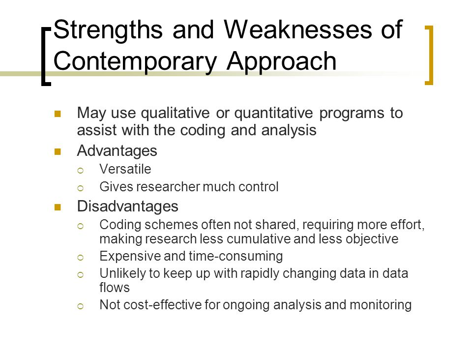 Strengths and Weaknesses of Contemporary Approach May use qualitative or quantitative programs to assist with the coding and analysis Advantages  Versatile  Gives researcher much control Disadvantages  Coding schemes often not shared, requiring more effort, making research less cumulative and less objective  Expensive and time-consuming  Unlikely to keep up with rapidly changing data in data flows  Not cost-effective for ongoing analysis and monitoring